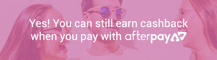 You can still earn cashback when you pay with Afterpay!